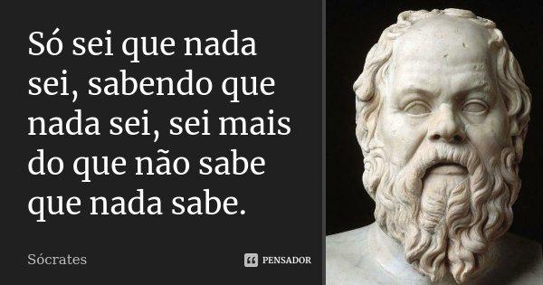 Só sei que nada sei, sabendo que nada sei, sei mais do que não sabe que nada sabe.... Frase de Socrates.