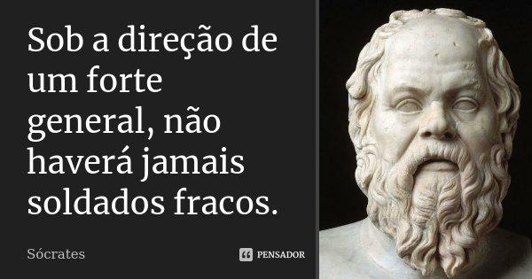 Sob a direção de um forte general, não haverá jamais soldados fracos.... Frase de Sócrates.