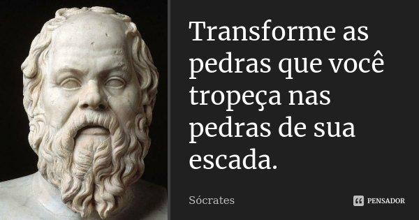 Transforme as pedras que você tropeça nas pedras de sua escada.... Frase de Sócrates.