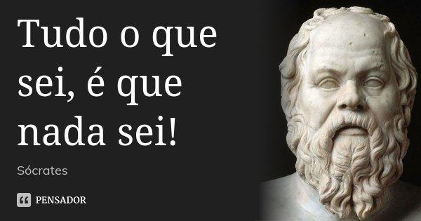 Tudo o que sei, é que nada sei!... Frase de Sócrates.