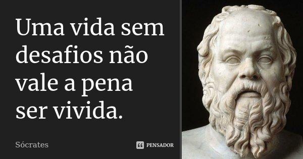 Uma vida sem desafios não vale a pena ser vivida.... Frase de Sócrates.