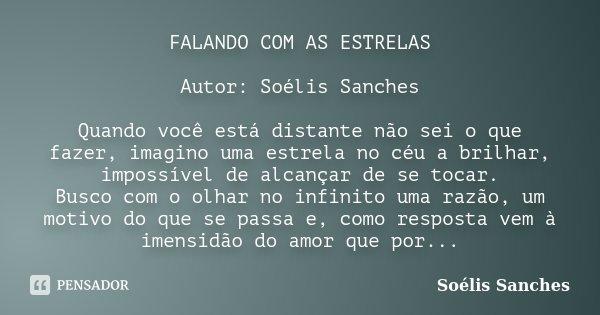 FALANDO COM AS ESTRELAS Autor: Soélis Sanches Quando você está distante não sei o que fazer, imagino uma estrela no céu a brilhar, impossível de alcançar de se ... Frase de Soélis Sanches.