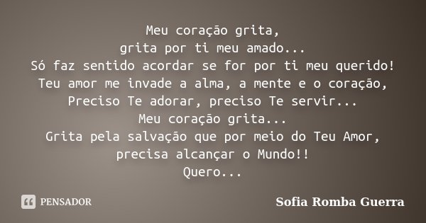 Meu coração grita, grita por ti meu amado... Só faz sentido acordar se for por ti meu querido! Teu amor me invade a alma, a mente e o coração, Preciso Te adorar... Frase de Sofia Romba Guerra.
