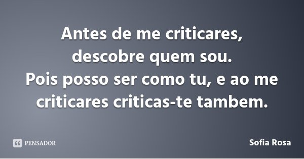 Antes de me criticares, descobre quem sou. Pois posso ser como tu, e ao me criticares criticas-te tambem.... Frase de Sofia Rosa.