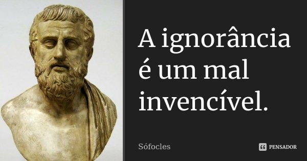 A ignorância é um mal invencível.... Frase de Sófocles.