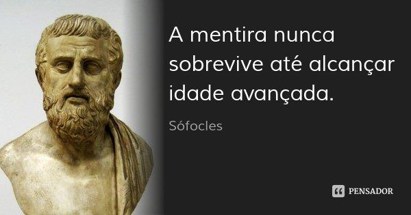 A mentira nunca sobrevive até alcançar idade avançada.... Frase de Sófocles.