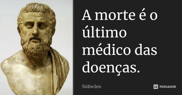 A morte é o último médico das doenças.... Frase de Sófocles.