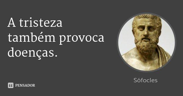 A tristeza também provoca doenças.... Frase de Sófocles.