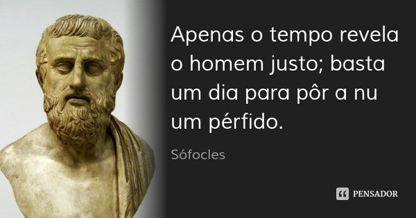 Apenas o tempo revela o homem justo; basta um dia para pôr a nu um pérfido.... Frase de Sófocles.