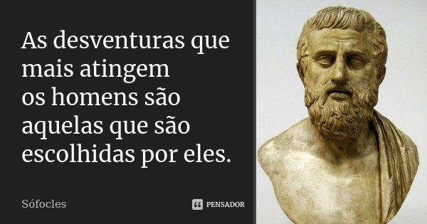 As desventuras que mais atingem / os homens são aquelas que são escolhidas por eles.... Frase de Sófocles.