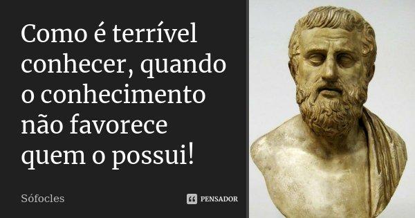 Como é terrível conhecer, quando o conhecimento / não favorece quem o possui!... Frase de Sófocles.