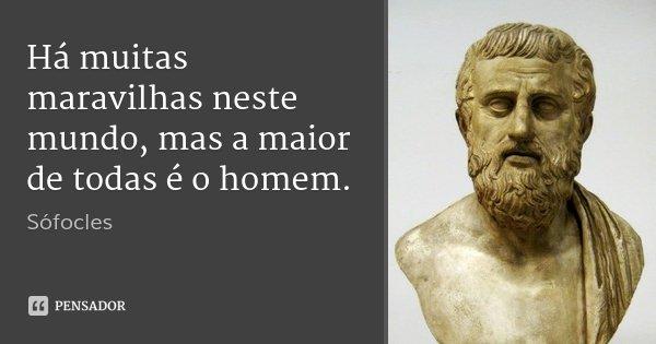 Há muitas maravilhas neste mundo, mas a maior de todas é o homem.... Frase de Sófocles.