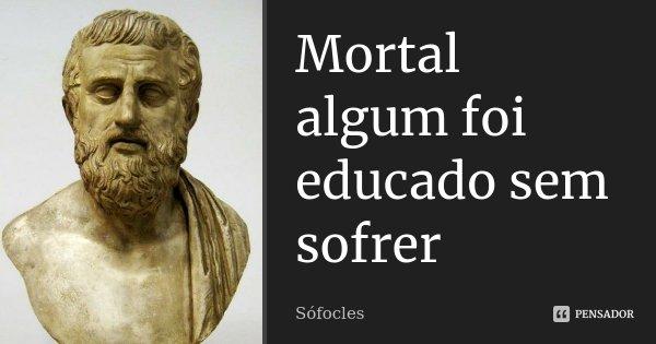 Mortal algum foi educado sem sofrer... Frase de Sófocles.