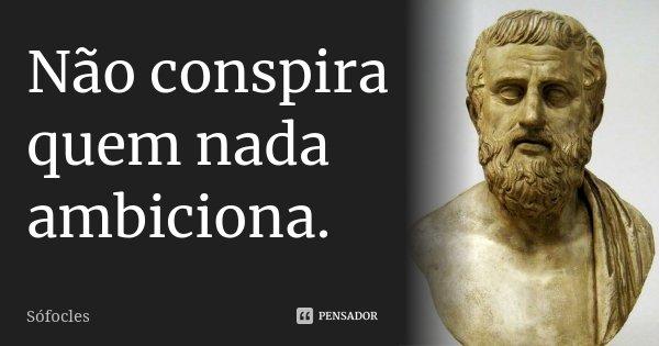 Não conspira quem nada ambiciona.... Frase de Sófocles.