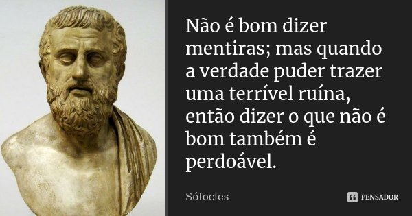 Não é bom dizer mentiras; / mas quando a verdade puder trazer uma terrível ruína, / então dizer o que não é bom também é perdoável.... Frase de Sófocles.