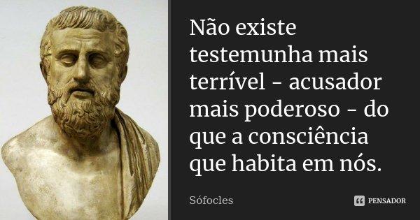 Não existe testemunha mais terrível - acusador mais poderoso - do que a consciência que habita em nós.... Frase de Sófocles.