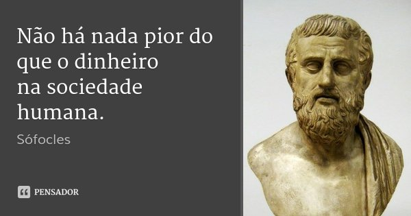 Não há nada pior do que o dinheiro / na sociedade humana.... Frase de Sófocles.