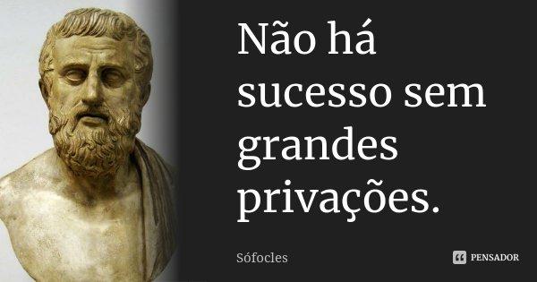 Não há sucesso sem grandes privações.... Frase de Sófocles.