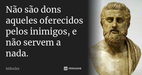 Não são dons aqueles oferecidos pelos inimigos, e não servem a nada.... Frase de Sófocles.