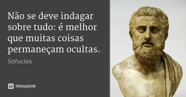 Não se deve indagar sobre tudo: é melhor que muitas coisas permaneçam ocultas.... Frase de Sófocles.