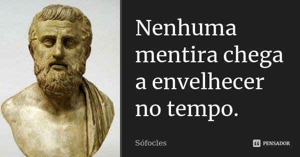 Nenhuma mentira chega a envelhecer no tempo.... Frase de Sófocles.