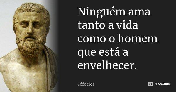 Ninguém ama tanto a vida como o homem que está a envelhecer.... Frase de Sófocles.