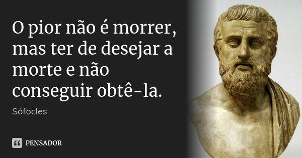 O pior não é morrer, mas ter de desejar a morte e não conseguir obtê-la.... Frase de Sófocles.