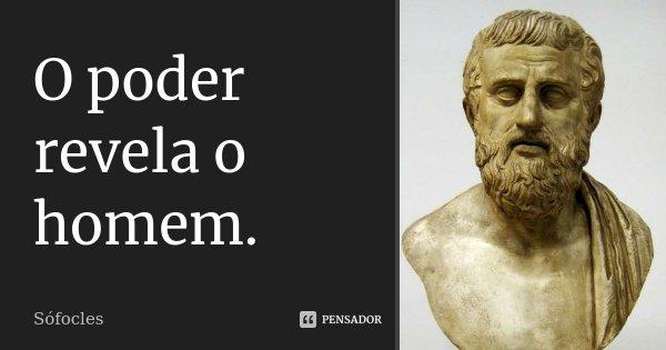 O poder revela o homem.... Frase de Sófocles.