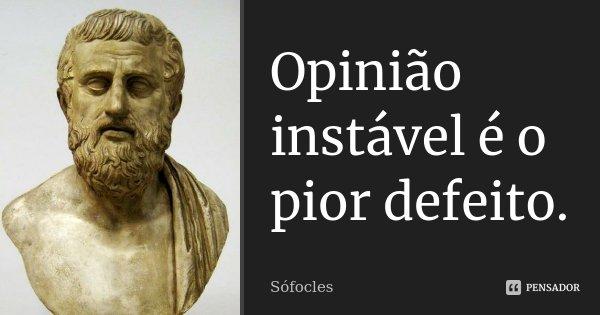 Opinião instável é o pior defeito.... Frase de Sófocles.