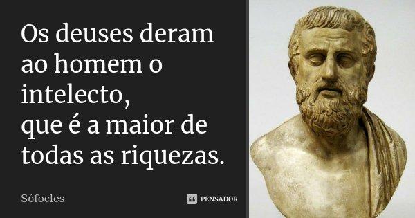 Os deuses deram ao homem o intelecto, / que é a maior de todas as riquezas.... Frase de Sófocles.