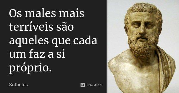 Os males mais terríveis são aqueles que cada um faz a si próprio.... Frase de Sófocles.