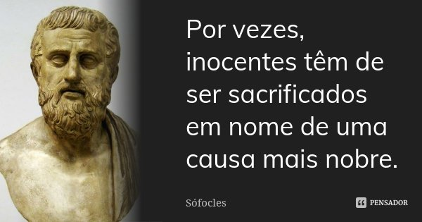 Por vezes, inocentes têm de ser sacrificados em nome de uma causa mais nobre.... Frase de Sófocles.