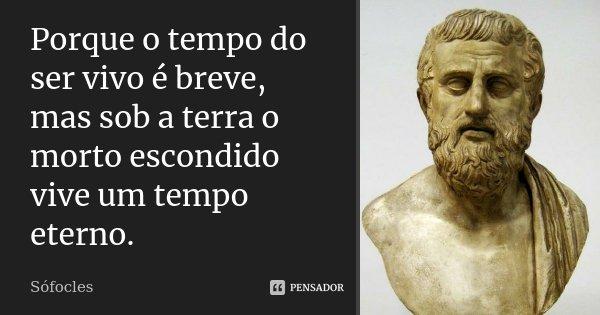 Porque o tempo do ser vivo é breve, mas sob a terra o morto escondido vive um tempo eterno.... Frase de Sófocles.