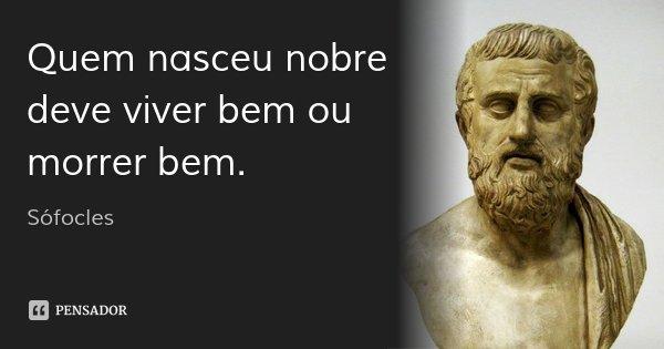 Quem nasceu nobre / deve viver bem ou morrer bem.... Frase de Sófocles.