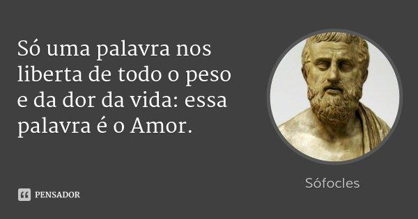 Só uma palavra nos liberta de todo o peso e da dor da vida: essa palavra é o Amor.... Frase de Sófocles.