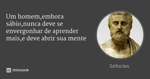 Um homem,embora sábio,nunca deve se envergonhar de aprender mais,e deve abrir sua mente... Frase de Sófocles.