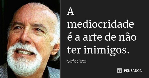 A mediocridade é a arte de não ter inimigos.... Frase de Sofocleto.
