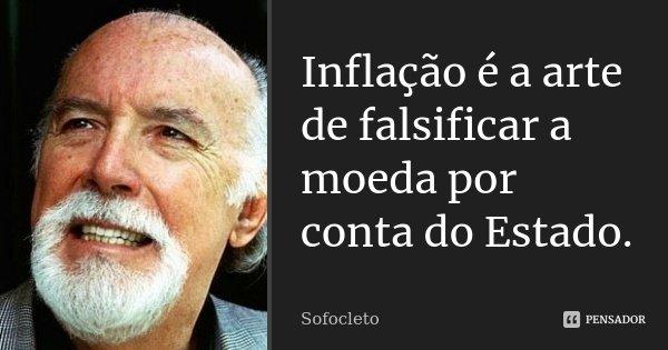 Inflação é a arte de falsificar a moeda por conta do Estado.... Frase de Sofocleto.