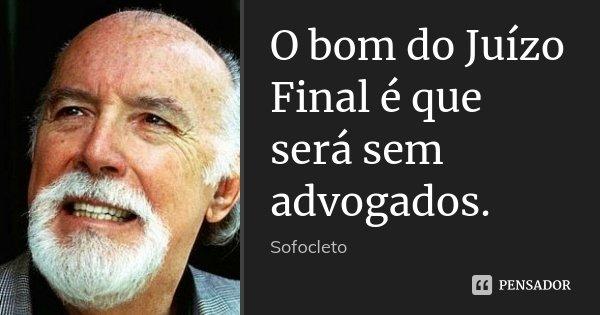 O bom do Juízo Final é que será sem advogados.... Frase de Sofocleto.