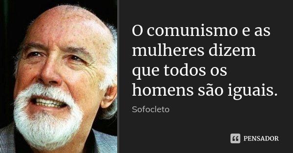 O comunismo e as mulheres dizem que todos os homens são iguais.... Frase de Sofocleto.