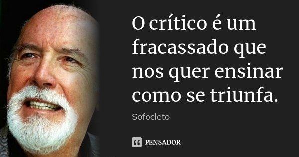 O crítico é um fracassado que nos quer ensinar como se triunfa.... Frase de Sofocleto.