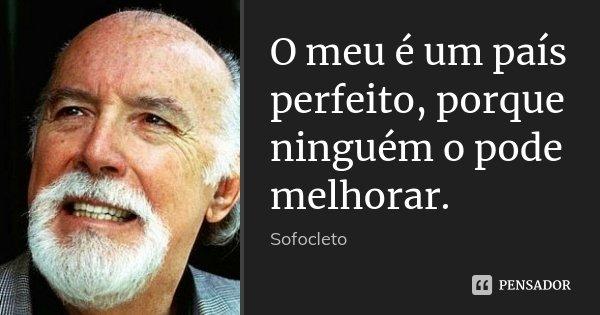 O meu é um país perfeito, porque ninguém o pode melhorar.... Frase de Sofocleto.