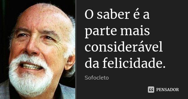 O saber é a parte mais considerável da felicidade.... Frase de Sofocleto.