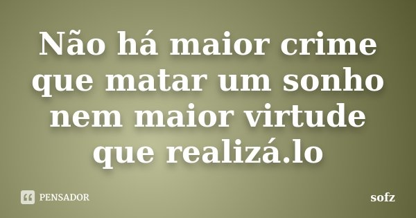 Não há maior crime que matar um sonho nem maior virtude que realizá.lo... Frase de sofz.