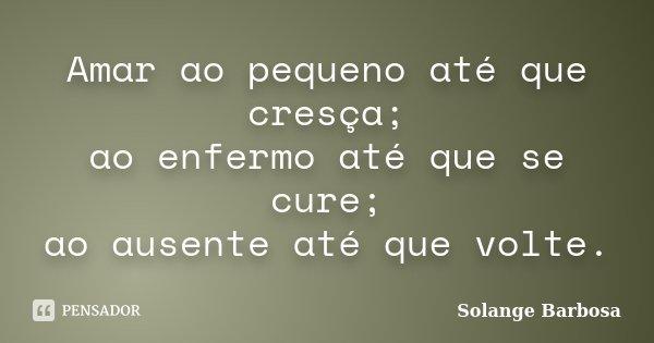 Amar ao pequeno até que cresça; ao enfermo até que se cure; ao ausente até que volte.... Frase de Solange Barbosa.