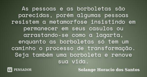 As pessoas e as borboletas são parecidas, porém algumas pessoas resistem a metamorfose insistindo em permanecer em seus casulos ou arrastando-se como a lagarta,... Frase de Solange Horacio dos Santos.