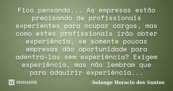 Fico pensando... As empresas estão precisando de profissionais experientes para ocupar cargos, mas como estes profissionais irão obter experiência, se somente p... Frase de Solange Horacio dos Santos.