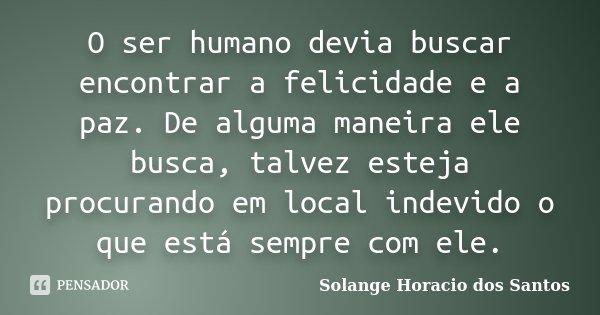 O ser humano devia buscar encontrar a felicidade e a paz. De alguma maneira ele busca, talvez esteja procurando em local indevido o que está sempre com ele.... Frase de Solange Horacio dos Santos.