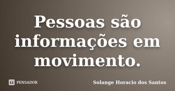 Pessoas são informações em movimento.... Frase de Solange Horacio dos Santos.