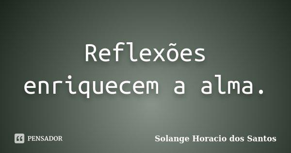 Reflexões enriquecem a alma.... Frase de Solange Horacio dos Santos.